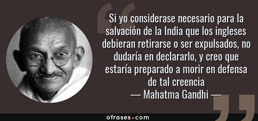 Frases de Mahatma Gandhi - Si yo considerase necesario para la salvación de la India que los ingleses debieran retirarse o ser expulsados, no dudaría en declararlo, y creo que estaría preparado a morir en defensa de tal creencia