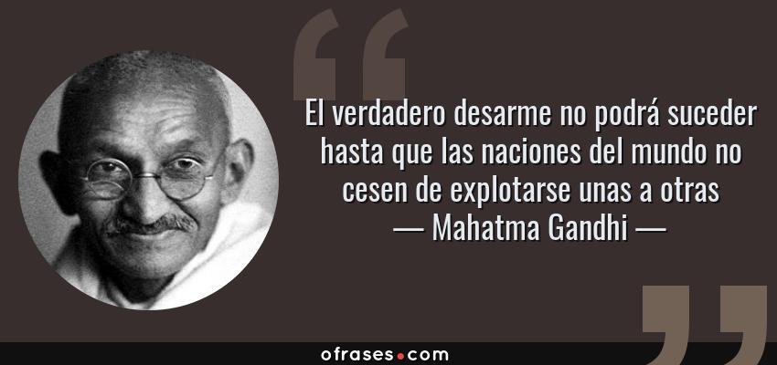 Frases de Mahatma Gandhi - El verdadero desarme no podrá suceder hasta que las naciones del mundo no cesen de explotarse unas a otras