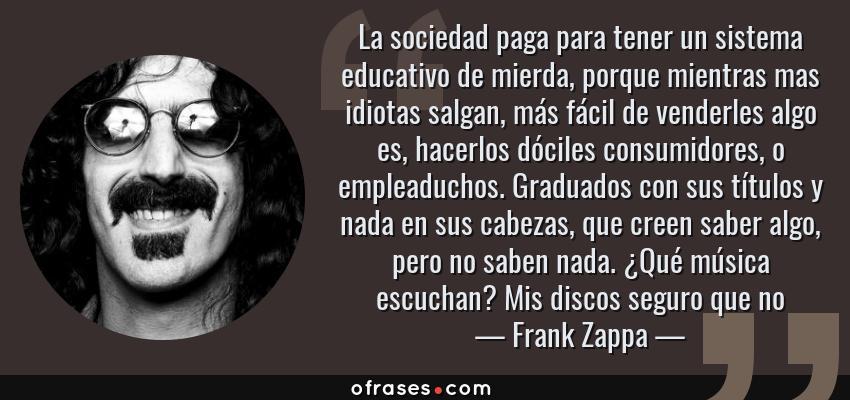 Frases de Frank Zappa - La sociedad paga para tener un sistema educativo de mierda, porque mientras mas idiotas salgan, más fácil de venderles algo es, hacerlos dóciles consumidores, o empleaduchos. Graduados con sus títulos y nada en sus cabezas, que creen saber algo, pero no saben nada. ¿Qué música escuchan? Mis discos seguro que no