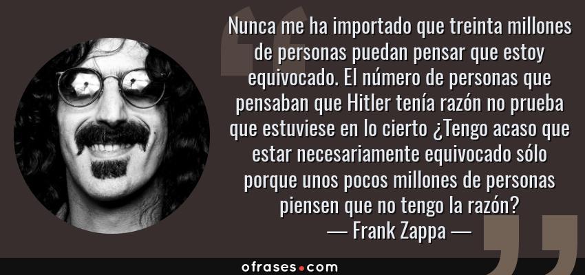 Frases de Frank Zappa - Nunca me ha importado que treinta millones de personas puedan pensar que estoy equivocado. El número de personas que pensaban que Hitler tenía razón no prueba que estuviese en lo cierto ¿Tengo acaso que estar necesariamente equivocado sólo porque unos pocos millones de personas piensen que no tengo la razón?