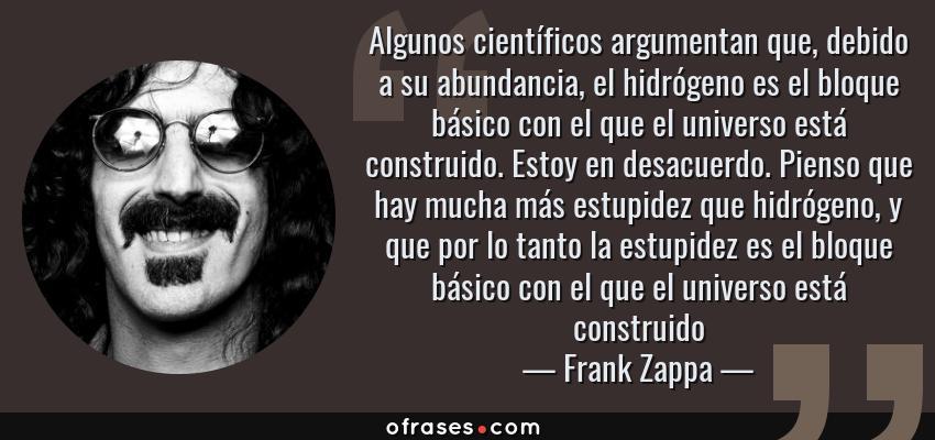 Frases de Frank Zappa - Algunos científicos argumentan que, debido a su abundancia, el hidrógeno es el bloque básico con el que el universo está construido. Estoy en desacuerdo. Pienso que hay mucha más estupidez que hidrógeno, y que por lo tanto la estupidez es el bloque básico con el que el universo está construido
