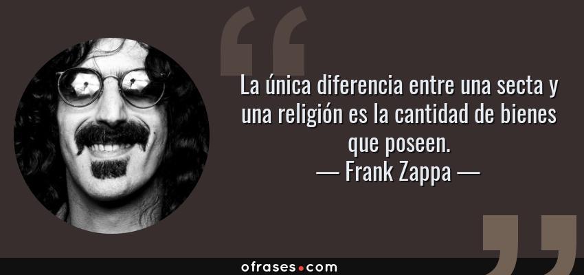 Frases de Frank Zappa - La única diferencia entre una secta y una religión es la cantidad de bienes que poseen.