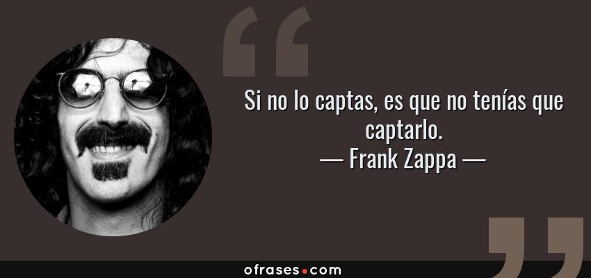 Frases de Frank Zappa - Si no lo captas, es que no tenías que captarlo.