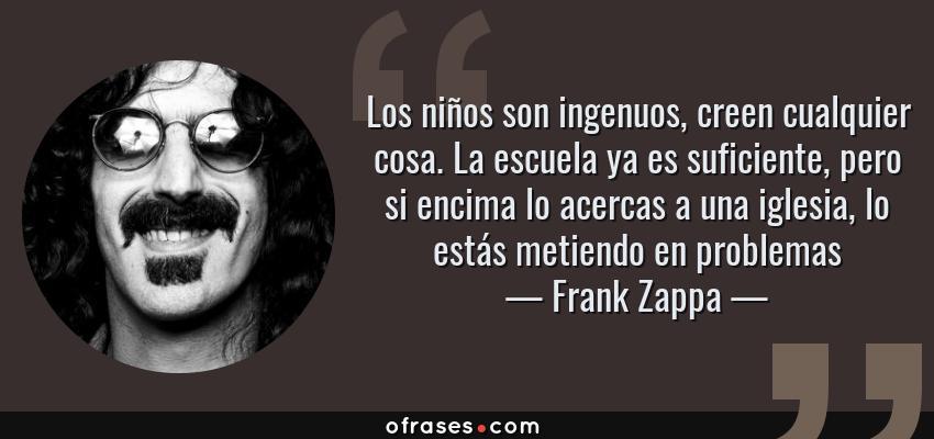 Frases de Frank Zappa - Los niños son ingenuos, creen cualquier cosa. La escuela ya es suficiente, pero si encima lo acercas a una iglesia, lo estás metiendo en problemas