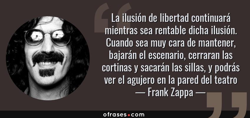 Frases de Frank Zappa - La ilusión de libertad continuará mientras sea rentable dicha ilusión. Cuando sea muy cara de mantener, bajarán el escenario, cerraran las cortinas y sacarán las sillas, y podrás ver el agujero en la pared del teatro