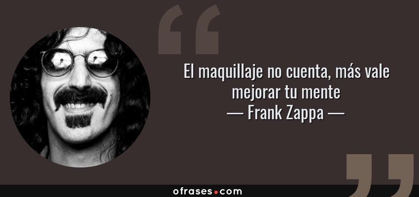 Frases de Frank Zappa - El maquillaje no cuenta, más vale mejorar tu mente