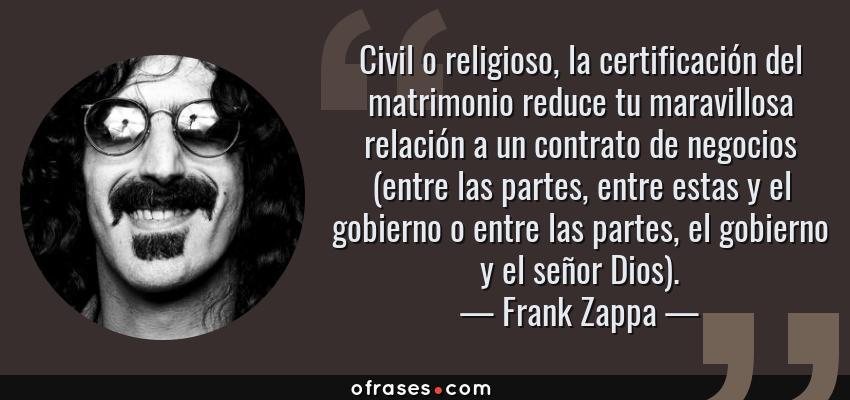 Frases de Frank Zappa - Civil o religioso, la certificación del matrimonio reduce tu maravillosa relación a un contrato de negocios (entre las partes, entre estas y el gobierno o entre las partes, el gobierno y el señor Dios).