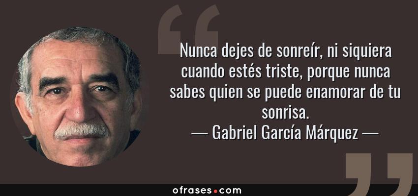 Frases de Gabriel García Márquez - Nunca dejes de sonreír, ni siquiera cuando estés triste, porque nunca sabes quien se puede enamorar de tu sonrisa.