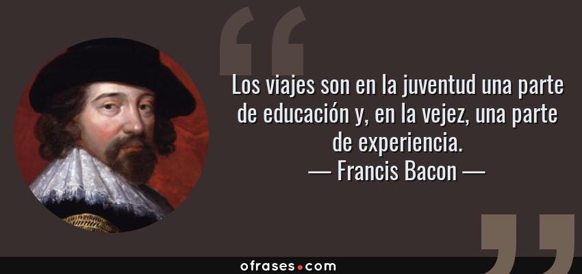 Frases de Francis Bacon - Los viajes son en la juventud una parte de educación y, en la vejez, una parte de experiencia.