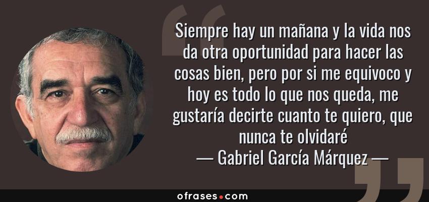 Frases de Gabriel García Márquez - Siempre hay un mañana y la vida nos da otra oportunidad para hacer las cosas bien, pero por si me equivoco y hoy es todo lo que nos queda, me gustaría decirte cuanto te quiero, que nunca te olvidaré