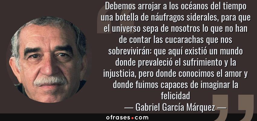 Frases de Gabriel García Márquez - Debemos arrojar a los océanos del tiempo una botella de náufragos siderales, para que el universo sepa de nosotros lo que no han de contar las cucarachas que nos sobrevivirán: que aquí existió un mundo donde prevaleció el sufrimiento y la injusticia, pero donde conocimos el amor y donde fuimos capaces de imaginar la felicidad