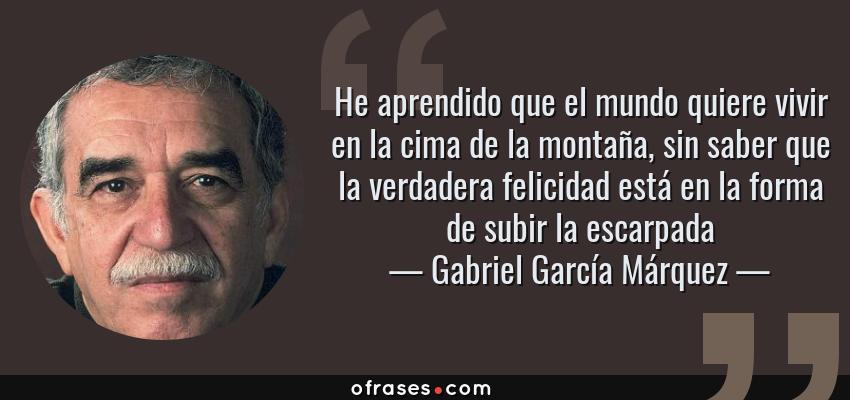 Frases de Gabriel García Márquez - He aprendido que el mundo quiere vivir en la cima de la montaña, sin saber que la verdadera felicidad está en la forma de subir la escarpada
