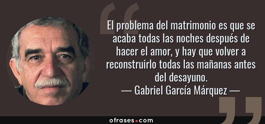 Frases de Gabriel García Márquez - El problema del matrimonio es que se acaba todas las noches después de hacer el amor, y hay que volver a reconstruirlo todas las mañanas antes del desayuno.
