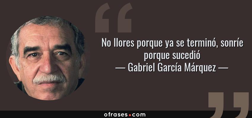 Frases de Gabriel García Márquez - No llores porque ya se terminó, sonríe porque sucedió
