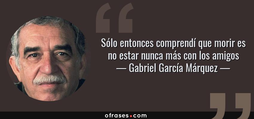 Frases de Gabriel García Márquez - Sólo entonces comprendí que morir es no estar nunca más con los amigos