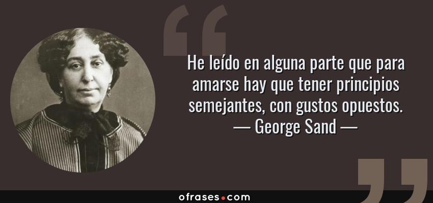 Frases de George Sand - He leído en alguna parte que para amarse hay que tener principios semejantes, con gustos opuestos.
