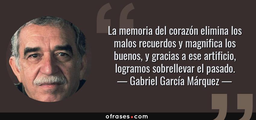 Frases de Gabriel García Márquez - La memoria del corazón elimina los malos recuerdos y magnifica los buenos, y gracias a ese artificio, logramos sobrellevar el pasado.