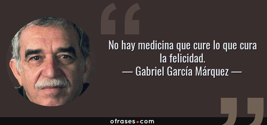 Frases de Gabriel García Márquez - No hay medicina que cure lo que cura la felicidad.