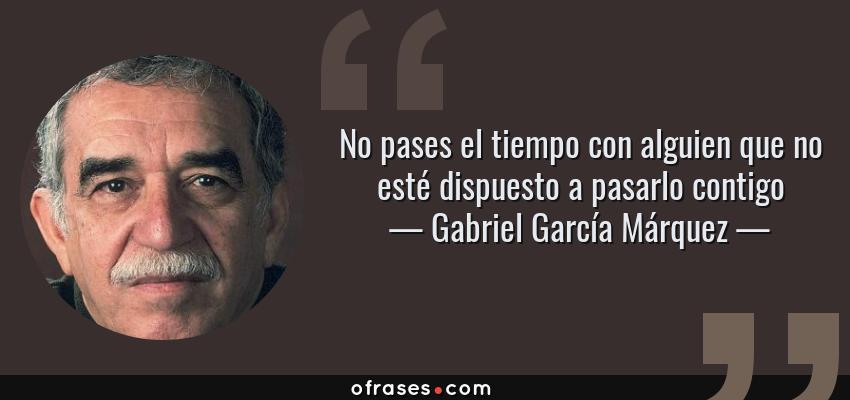 Frases de Gabriel García Márquez - No pases el tiempo con alguien que no esté dispuesto a pasarlo contigo