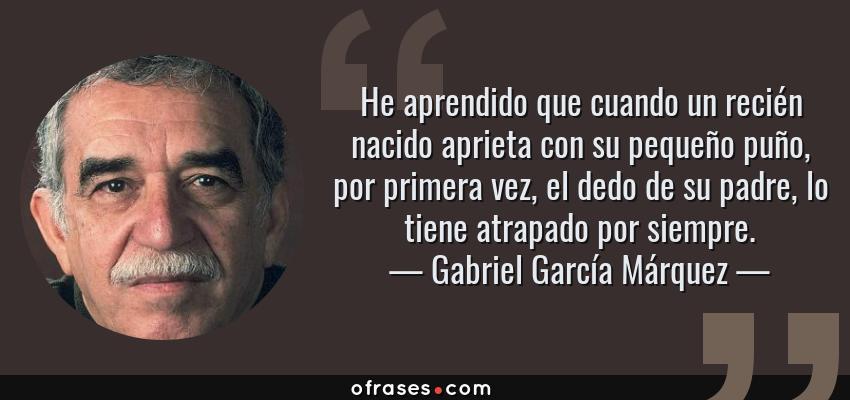 Frases de Gabriel García Márquez - He aprendido que cuando un recién nacido aprieta con su pequeño puño, por primera vez, el dedo de su padre, lo tiene atrapado por siempre.