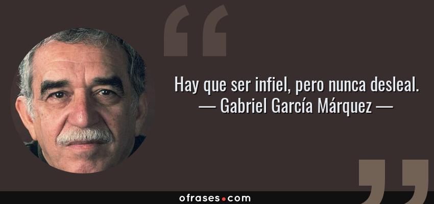 Frases de Gabriel García Márquez - Hay que ser infiel, pero nunca desleal.