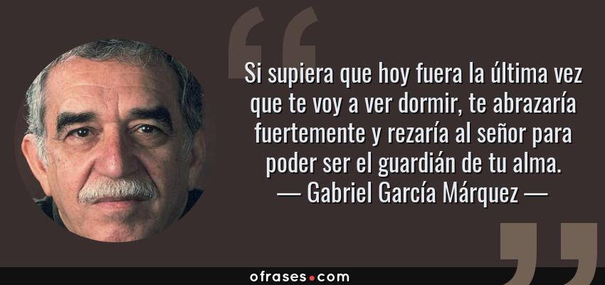 Frases de Gabriel García Márquez - Si supiera que hoy fuera la última vez que te voy a ver dormir, te abrazaría fuertemente y rezaría al señor para poder ser el guardián de tu alma.