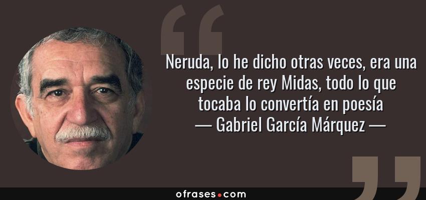 Frases de Gabriel García Márquez - Neruda, lo he dicho otras veces, era una especie de rey Midas, todo lo que tocaba lo convertía en poesía