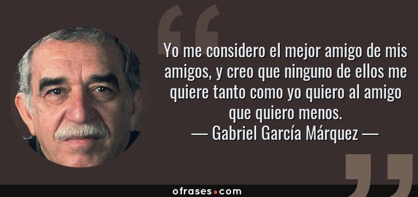 Frases de Gabriel García Márquez - Yo me considero el mejor amigo de mis amigos, y creo que ninguno de ellos me quiere tanto como yo quiero al amigo que quiero menos.