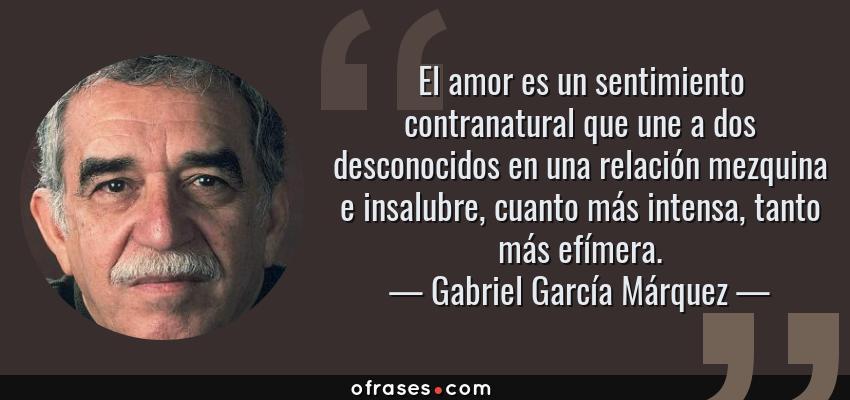 Frases de Gabriel García Márquez - El amor es un sentimiento contranatural que une a dos desconocidos en una relación mezquina e insalubre, cuanto más intensa, tanto más efímera.