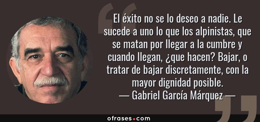 Frases de Gabriel García Márquez - El éxito no se lo deseo a nadie. Le sucede a uno lo que los alpinistas, que se matan por llegar a la cumbre y cuando llegan, ¿que hacen? Bajar, o tratar de bajar discretamente, con la mayor dignidad posible.