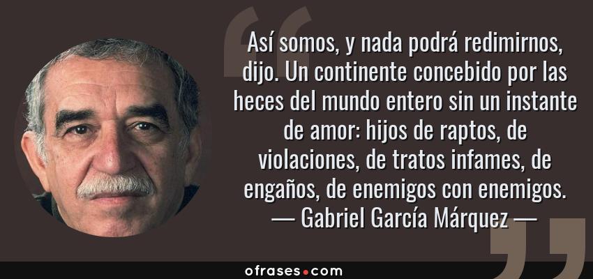 Frases de Gabriel García Márquez - Así somos, y nada podrá redimirnos, dijo. Un continente concebido por las heces del mundo entero sin un instante de amor: hijos de raptos, de violaciones, de tratos infames, de engaños, de enemigos con enemigos.