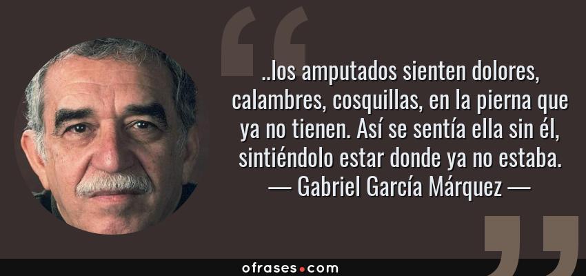 Frases de Gabriel García Márquez - ..los amputados sienten dolores, calambres, cosquillas, en la pierna que ya no tienen. Así se sentía ella sin él, sintiéndolo estar donde ya no estaba.
