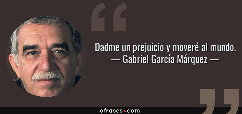 Frases de Gabriel García Márquez - Dadme un prejuicio y moveré al mundo.