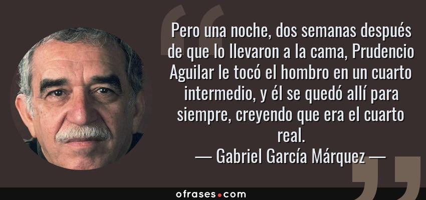Frases de Gabriel García Márquez - Pero una noche, dos semanas después de que lo llevaron a la cama, Prudencio Aguilar le tocó el hombro en un cuarto intermedio, y él se quedó allí para siempre, creyendo que era el cuarto real.