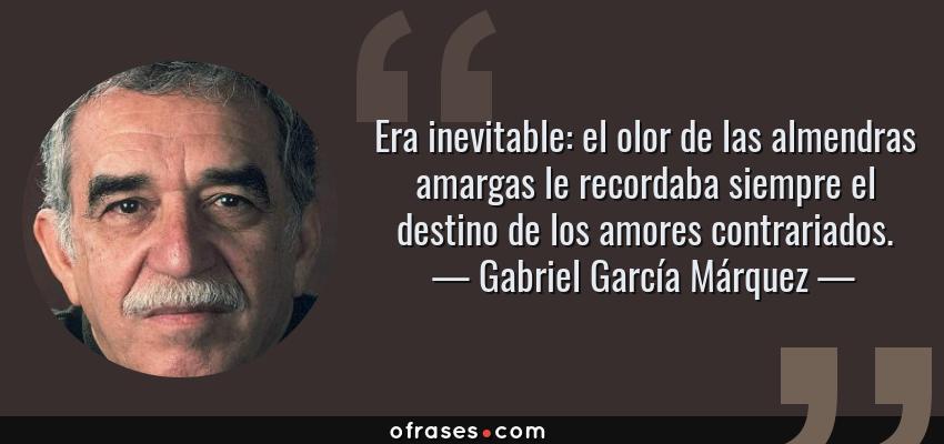 Frases de Gabriel García Márquez - Era inevitable: el olor de las almendras amargas le recordaba siempre el destino de los amores contrariados.