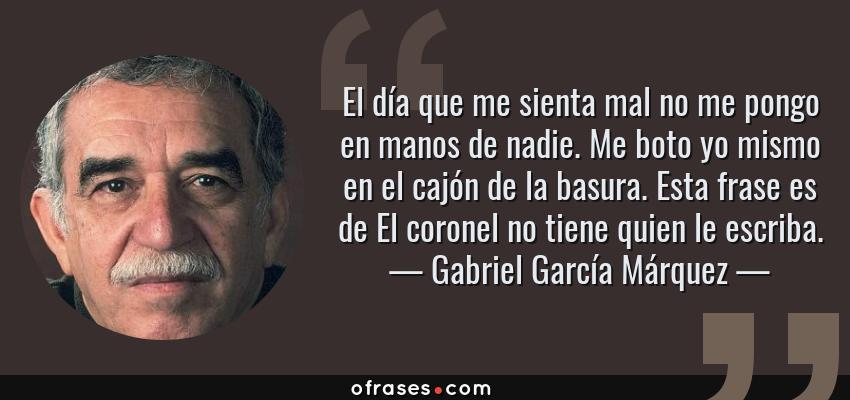 Frases de Gabriel García Márquez - El día que me sienta mal no me pongo en manos de nadie. Me boto yo mismo en el cajón de la basura. Esta frase es de El coronel no tiene quien le escriba.