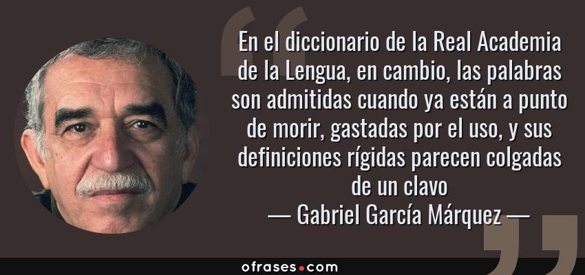 Frases de Gabriel García Márquez - En el diccionario de la Real Academia de la Lengua, en cambio, las palabras son admitidas cuando ya están a punto de morir, gastadas por el uso, y sus definiciones rígidas parecen colgadas de un clavo