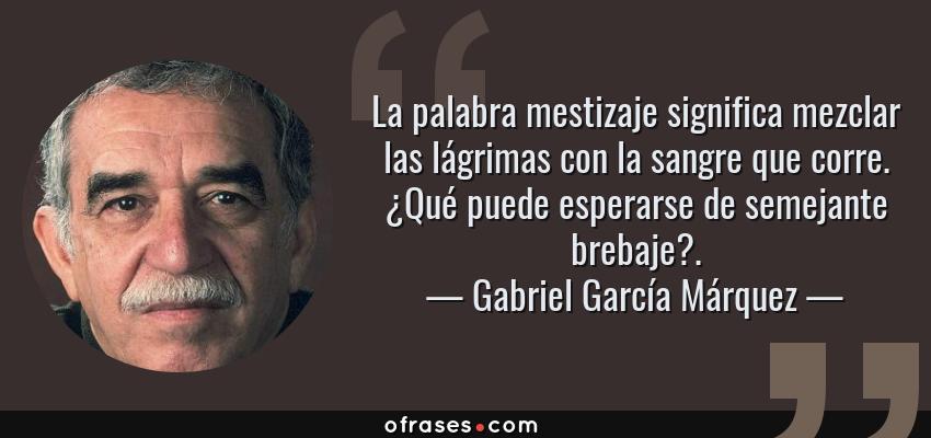 Frases de Gabriel García Márquez - La palabra mestizaje significa mezclar las lágrimas con la sangre que corre. ¿Qué puede esperarse de semejante brebaje?.