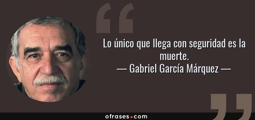 Frases de Gabriel García Márquez - Lo único que llega con seguridad es la muerte.