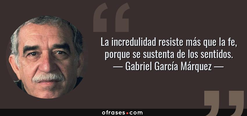 Frases de Gabriel García Márquez - La incredulidad resiste más que la fe, porque se sustenta de los sentidos.