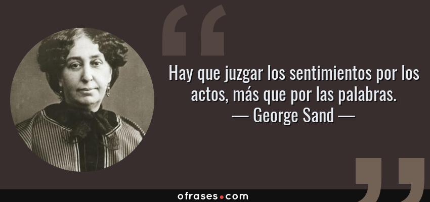 Frases de George Sand - Hay que juzgar los sentimientos por los actos, más que por las palabras.