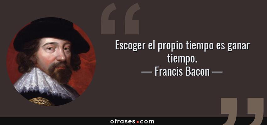 Frases de Francis Bacon - Escoger el propio tiempo es ganar tiempo.