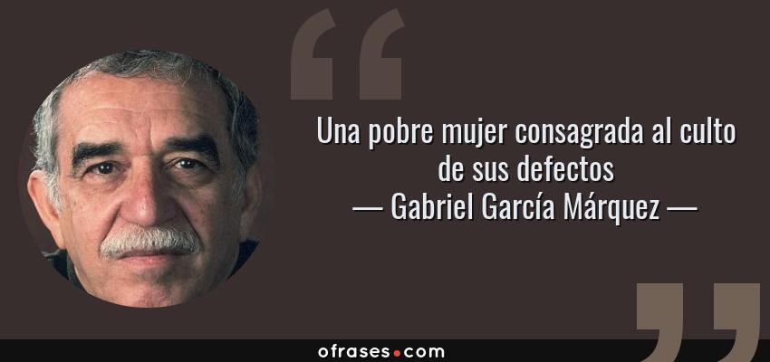 Frases de Gabriel García Márquez - Una pobre mujer consagrada al culto de sus defectos