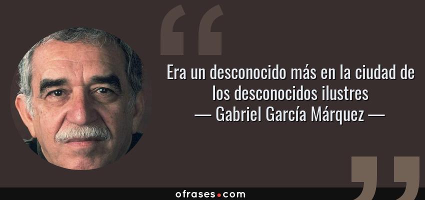 Frases de Gabriel García Márquez - Era un desconocido más en la ciudad de los desconocidos ilustres