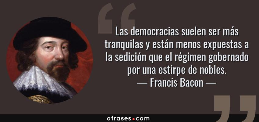 Frases de Francis Bacon - Las democracias suelen ser más tranquilas y están menos expuestas a la sedición que el régimen gobernado por una estirpe de nobles.