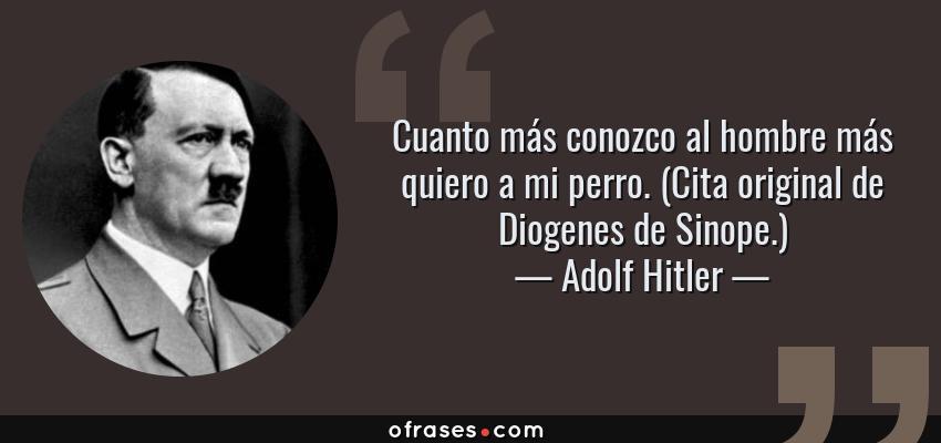 Frases de Adolf Hitler - Cuanto más conozco al hombre más quiero a mi perro. (Cita original de Diogenes de Sinope.)