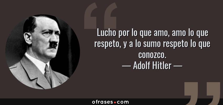 Frases de Adolf Hitler - Lucho por lo que amo, amo lo que respeto, y a lo sumo respeto lo que conozco.