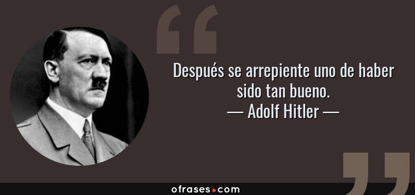 Frases de Adolf Hitler - Después se arrepiente uno de haber sido tan bueno.
