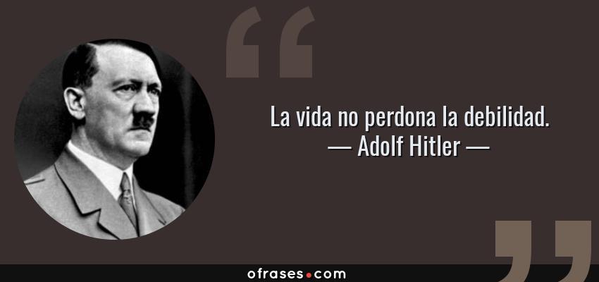 Frases de Adolf Hitler - La vida no perdona la debilidad.