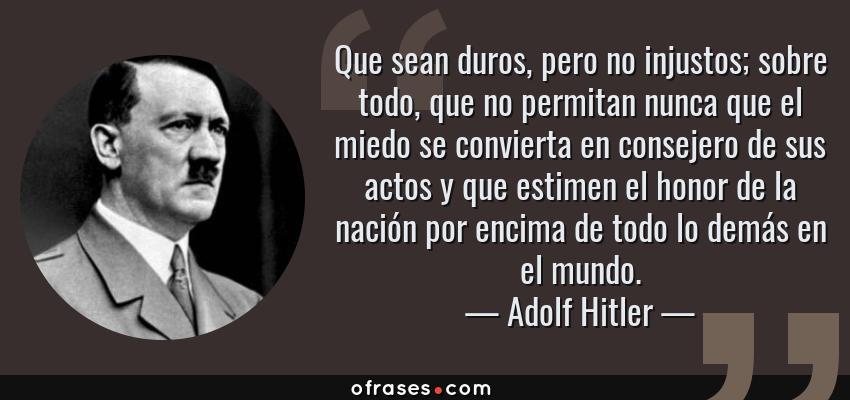 Frases de Adolf Hitler - Que sean duros, pero no injustos; sobre todo, que no permitan nunca que el miedo se convierta en consejero de sus actos y que estimen el honor de la nación por encima de todo lo demás en el mundo.